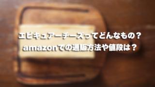 エピキュアーチーズってどんなもの?amazonでの通販方法や値段は?